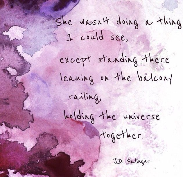 she wasn't doing a thing i could see except standing there leaning on the balcony railing, holding the universe together (jd salinger)